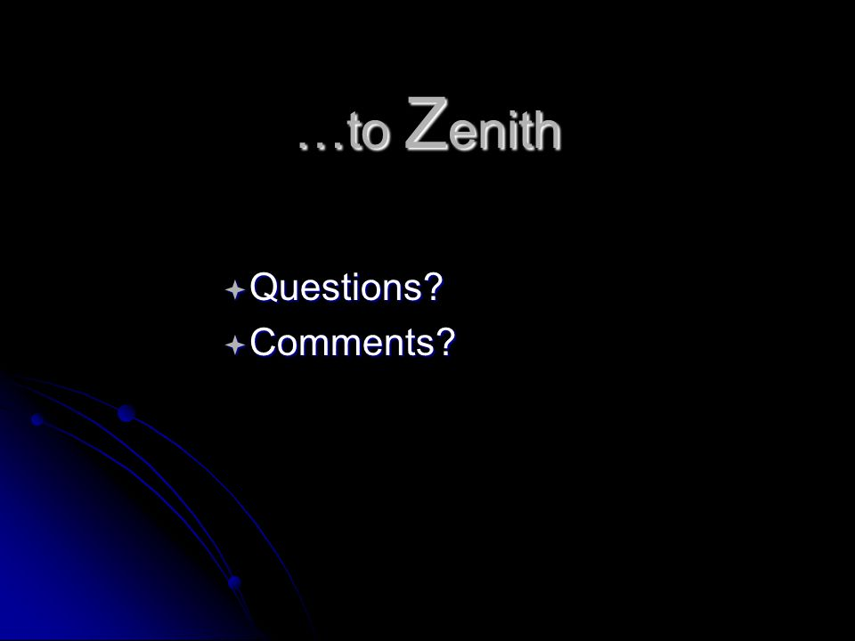 …to Z enith  Questions  Comments