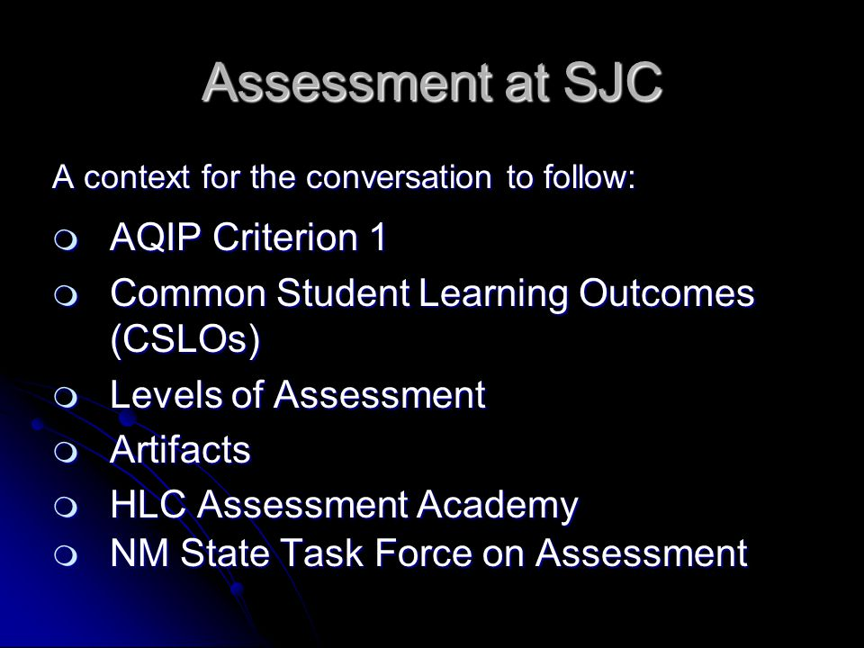Assessment at SJC A context for the conversation to follow:  AQIP Criterion 1  Common Student Learning Outcomes (CSLOs)  Levels of Assessment  Artifacts  HLC Assessment Academy  NM State Task Force on Assessment
