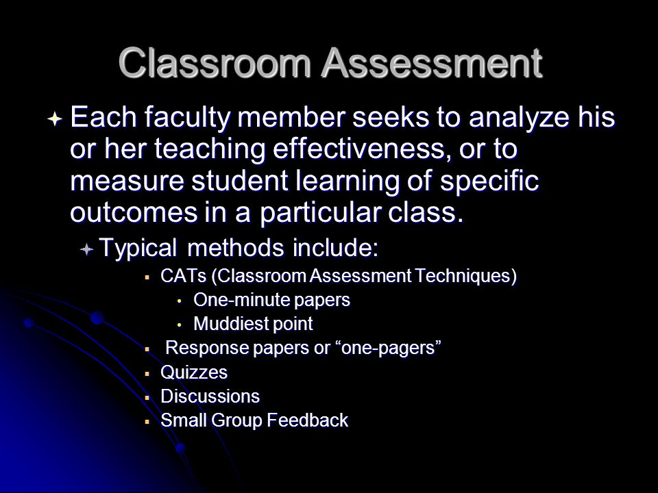 Classroom Assessment  Each faculty member seeks to analyze his or her teaching effectiveness, or to measure student learning of specific outcomes in a particular class.