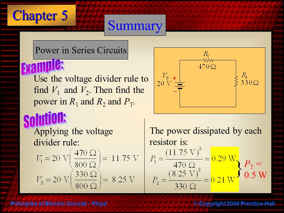 Principles of Electric Circuits - Floyd© Copyright 2006 Prentice-Hall Chapter 5 Summary Power in Series Circuits Applying the voltage divider rule: Th