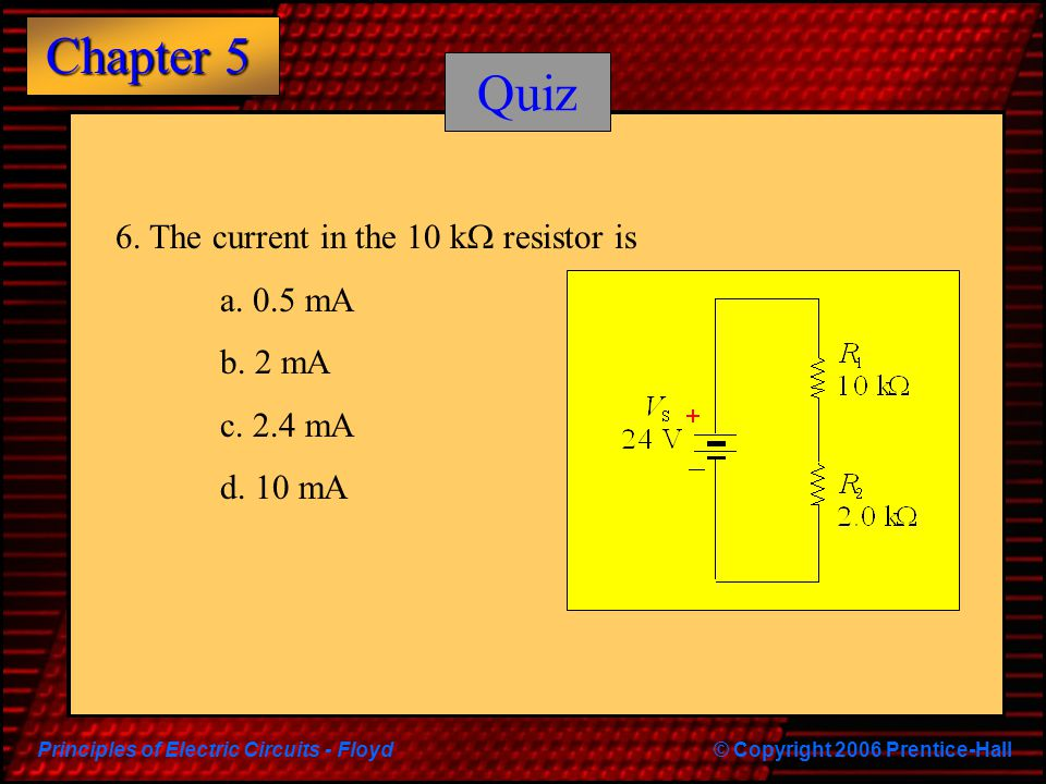 Principles of Electric Circuits - Floyd© Copyright 2006 Prentice-Hall Chapter 5 Quiz 6. The current in the 10 k  resistor is a. 0.5 mA b. 2 mA c. 2.4