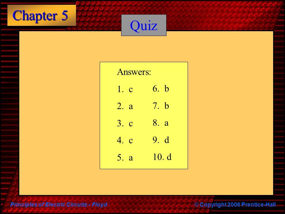Principles of Electric Circuits - Floyd© Copyright 2006 Prentice-Hall Chapter 5 Quiz Answers: 1. c 2. a 3. c 4. c 5. a 6. b 7. b 8. a 9. d 10. d