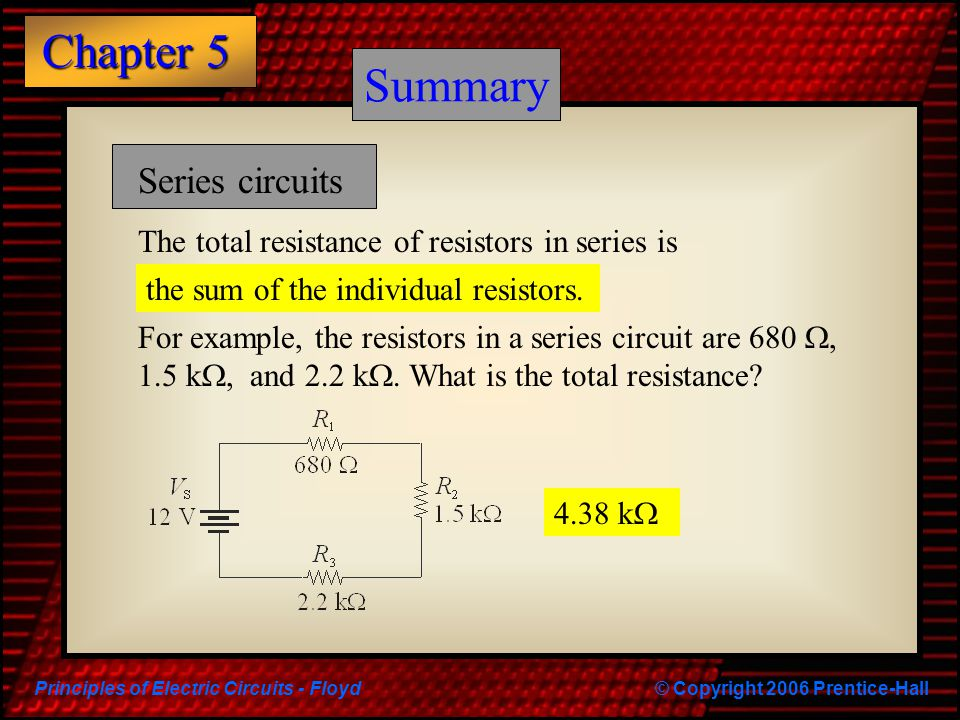 Principles of Electric Circuits - Floyd© Copyright 2006 Prentice-Hall Chapter 5 Summary Series circuits The total resistance of resistors in series is
