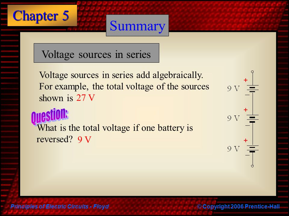 Principles of Electric Circuits - Floyd© Copyright 2006 Prentice-Hall Chapter 5 Summary Voltage sources in series Voltage sources in series add algebr