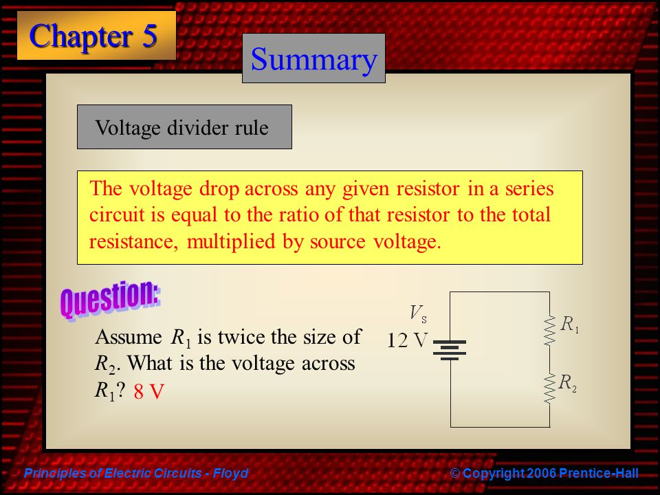 Principles of Electric Circuits - Floyd© Copyright 2006 Prentice-Hall Chapter 5 Summary What is the voltage across R 2 .