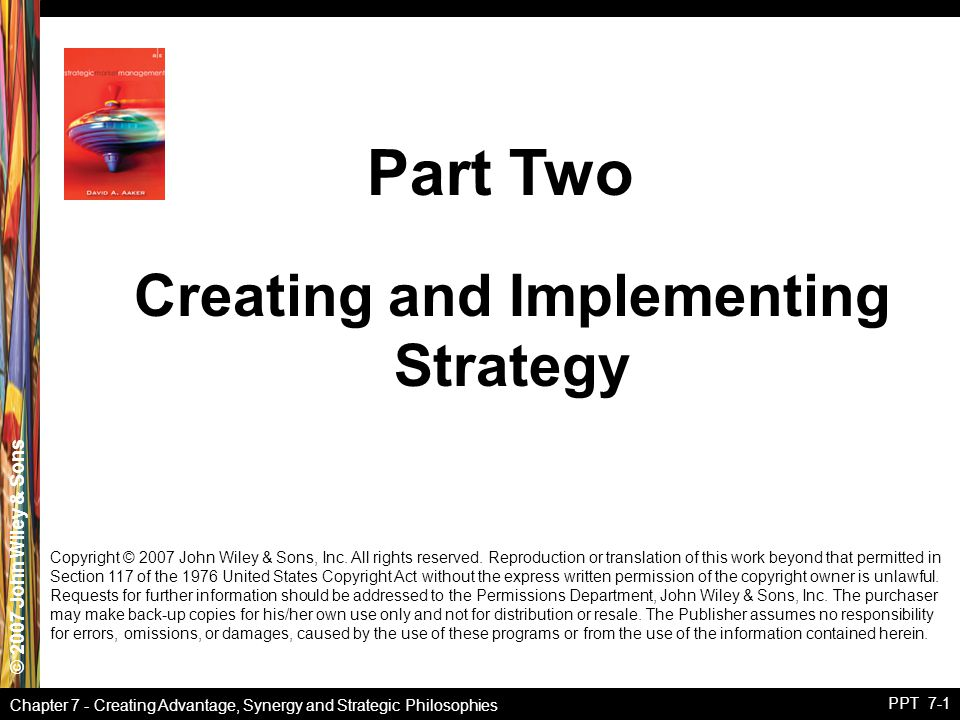 © 2007 John Wiley & Sons Chapter 7 - Creating Advantage, Synergy and Strategic Philosophies PPT 7-1 Copyright © 2007 John Wiley & Sons, Inc. All right