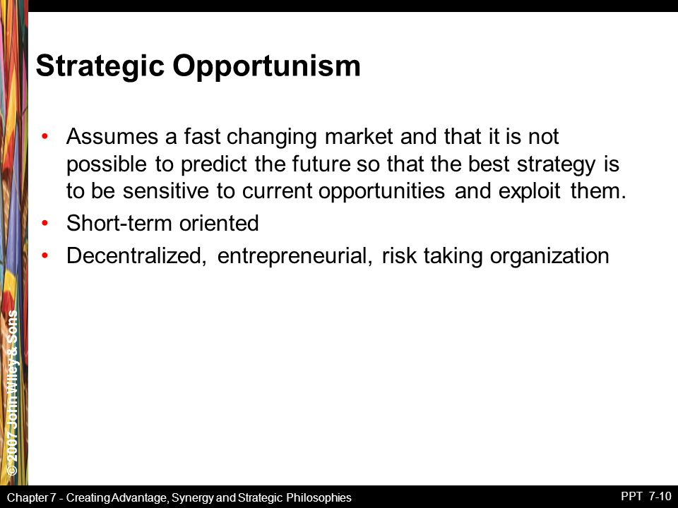 © 2007 John Wiley & Sons Chapter 7 - Creating Advantage, Synergy and Strategic Philosophies PPT 7-10 Strategic Opportunism Assumes a fast changing market and that it is not possible to predict the future so that the best strategy is to be sensitive to current opportunities and exploit them.