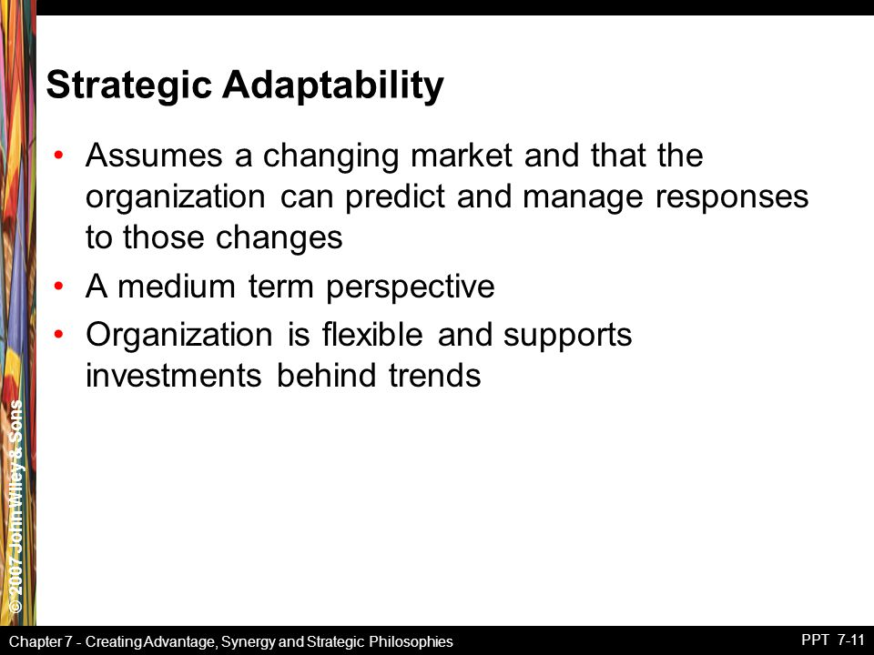 © 2007 John Wiley & Sons Chapter 7 - Creating Advantage, Synergy and Strategic Philosophies PPT 7-11 Strategic Adaptability Assumes a changing market and that the organization can predict and manage responses to those changes A medium term perspective Organization is flexible and supports investments behind trends
