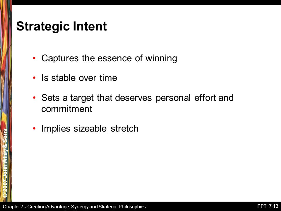 © 2007 John Wiley & Sons Chapter 7 - Creating Advantage, Synergy and Strategic Philosophies PPT 7-13 Strategic Intent Captures the essence of winning Is stable over time Sets a target that deserves personal effort and commitment Implies sizeable stretch