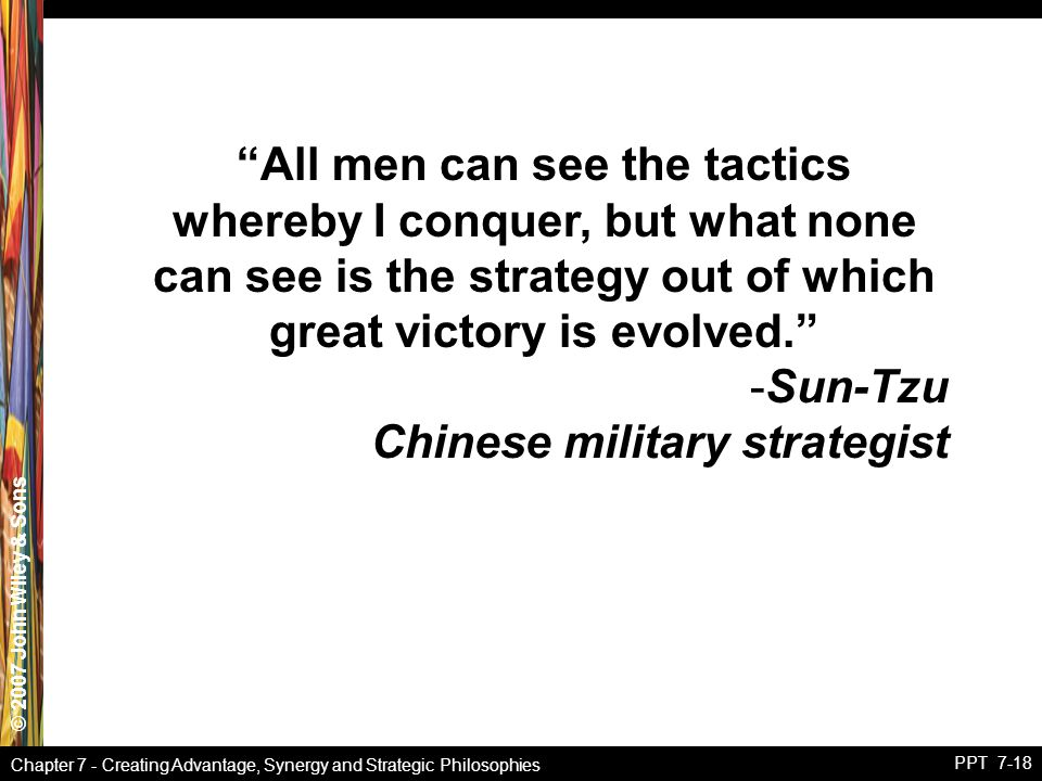 """© 2007 John Wiley & Sons Chapter 7 - Creating Advantage, Synergy and Strategic Philosophies PPT 7-18 """"All men can see the tactics whereby I conquer, b"""