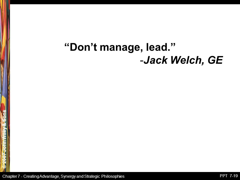 """© 2007 John Wiley & Sons Chapter 7 - Creating Advantage, Synergy and Strategic Philosophies PPT 7-19 """"Don't manage, lead."""" -Jack Welch, GE"""