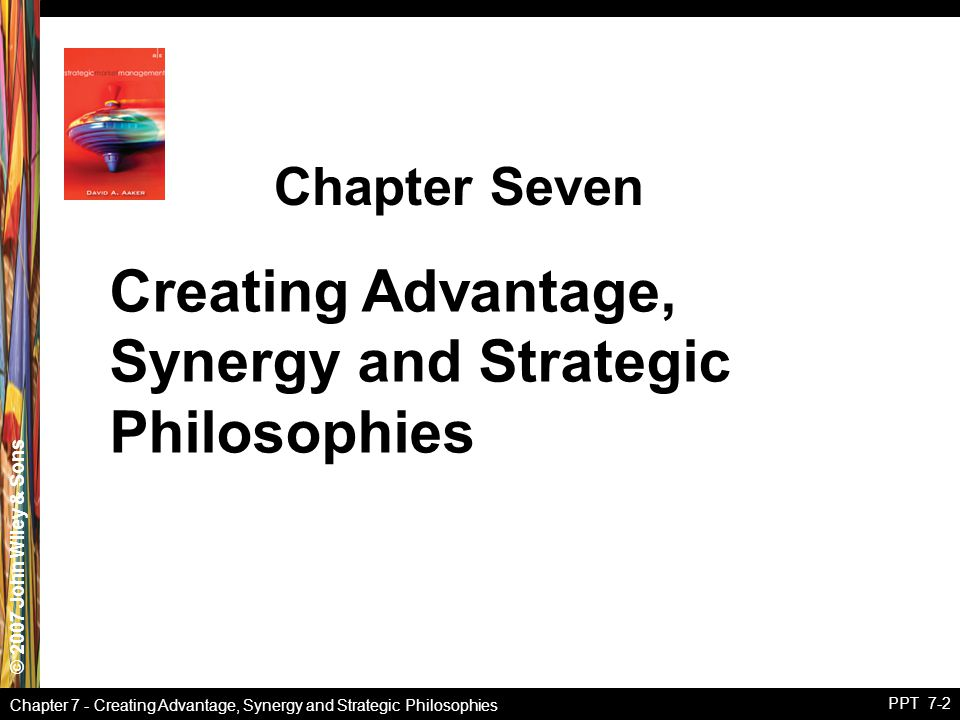 © 2007 John Wiley & Sons Chapter 7 - Creating Advantage, Synergy and Strategic Philosophies PPT 7-2 Creating Advantage, Synergy and Strategic Philosop