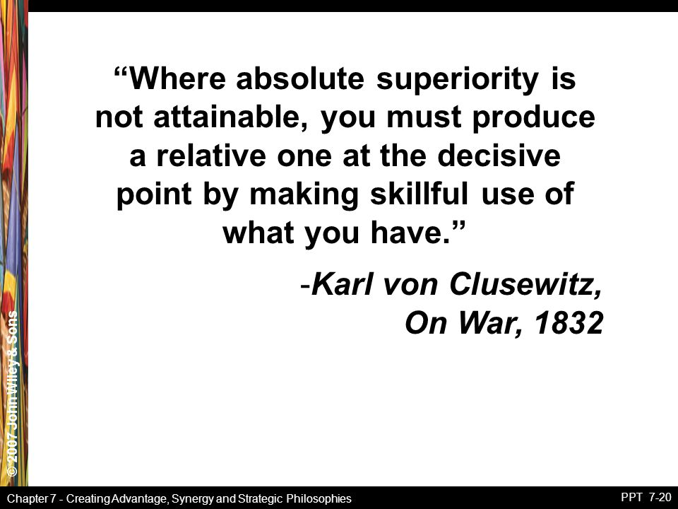 © 2007 John Wiley & Sons Chapter 7 - Creating Advantage, Synergy and Strategic Philosophies PPT 7-20 Where absolute superiority is not attainable, you must produce a relative one at the decisive point by making skillful use of what you have. -Karl von Clusewitz, On War, 1832