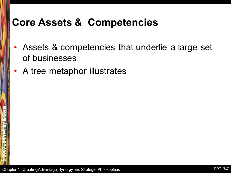 © 2007 John Wiley & Sons Chapter 7 - Creating Advantage, Synergy and Strategic Philosophies PPT 7-7 Core Assets & Competencies Assets & competencies t