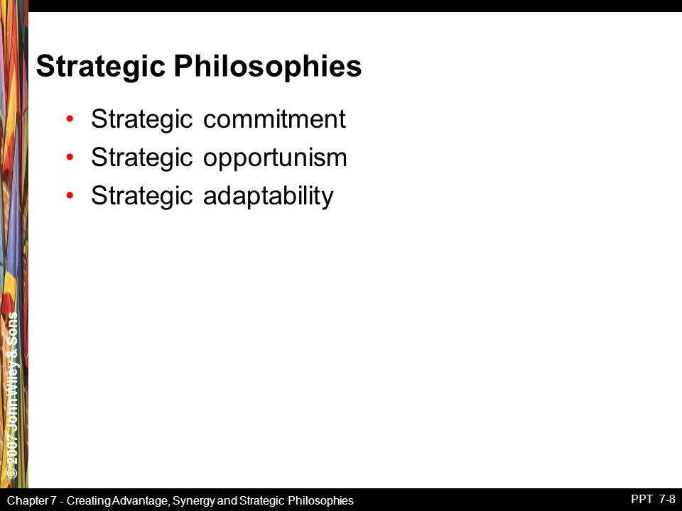 © 2007 John Wiley & Sons Chapter 7 - Creating Advantage, Synergy and Strategic Philosophies PPT 7-8 Strategic Philosophies Strategic commitment Strategic opportunism Strategic adaptability