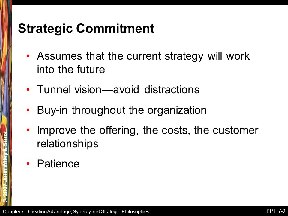 © 2007 John Wiley & Sons Chapter 7 - Creating Advantage, Synergy and Strategic Philosophies PPT 7-9 Strategic Commitment Assumes that the current strategy will work into the future Tunnel vision—avoid distractions Buy-in throughout the organization Improve the offering, the costs, the customer relationships Patience