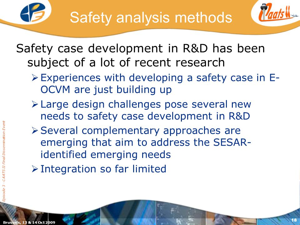 Brussels, 13 & 14 Oct 2009 Episode 3 - CAATS II Final Dissemination Event 18 Safety analysis methods Safety case development in R&D has been subject of a lot of recent research  Experiences with developing a safety case in E- OCVM are just building up  Large design challenges pose several new needs to safety case development in R&D  Several complementary approaches are emerging that aim to address the SESAR- identified emerging needs  Integration so far limited