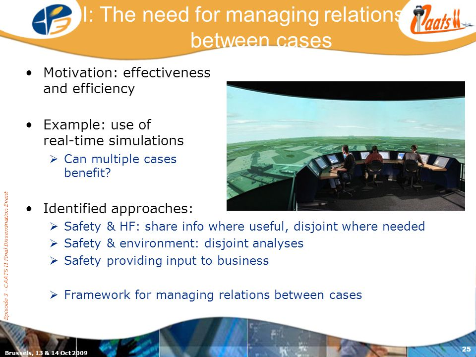 Brussels, 13 & 14 Oct 2009 Episode 3 - CAATS II Final Dissemination Event 25 I: The need for managing relations between cases Motivation: effectiveness and efficiency Example: use of real-time simulations  Can multiple cases benefit.