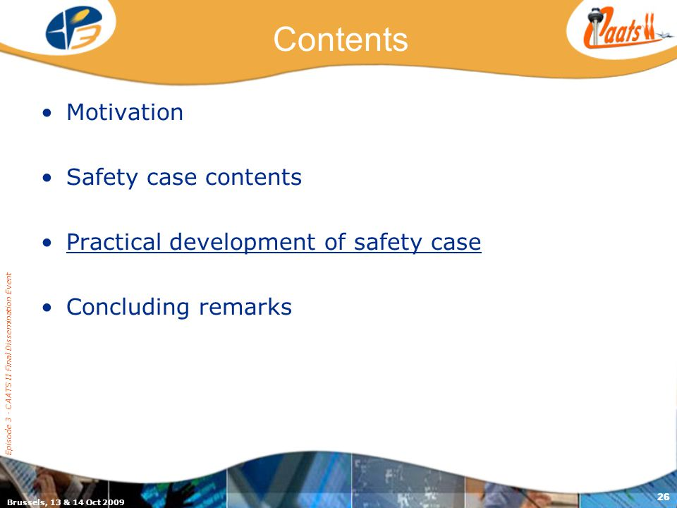 Brussels, 13 & 14 Oct 2009 Episode 3 - CAATS II Final Dissemination Event 26 Contents Motivation Safety case contents Practical development of safety