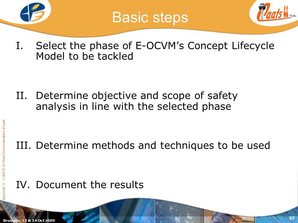 Brussels, 13 & 14 Oct 2009 Episode 3 - CAATS II Final Dissemination Event 27 Basic steps I.Select the phase of E-OCVM's Concept Lifecycle Model to be tackled II.Determine objective and scope of safety analysis in line with the selected phase III.Determine methods and techniques to be used IV.Document the results