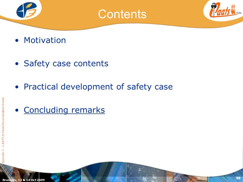 Brussels, 13 & 14 Oct 2009 Episode 3 - CAATS II Final Dissemination Event 30 Contents Motivation Safety case contents Practical development of safety case Concluding remarks