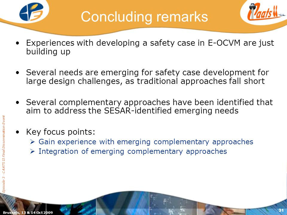Brussels, 13 & 14 Oct 2009 Episode 3 - CAATS II Final Dissemination Event 31 Concluding remarks Experiences with developing a safety case in E-OCVM are just building up Several needs are emerging for safety case development for large design challenges, as traditional approaches fall short Several complementary approaches have been identified that aim to address the SESAR-identified emerging needs Key focus points:  Gain experience with emerging complementary approaches  Integration of emerging complementary approaches