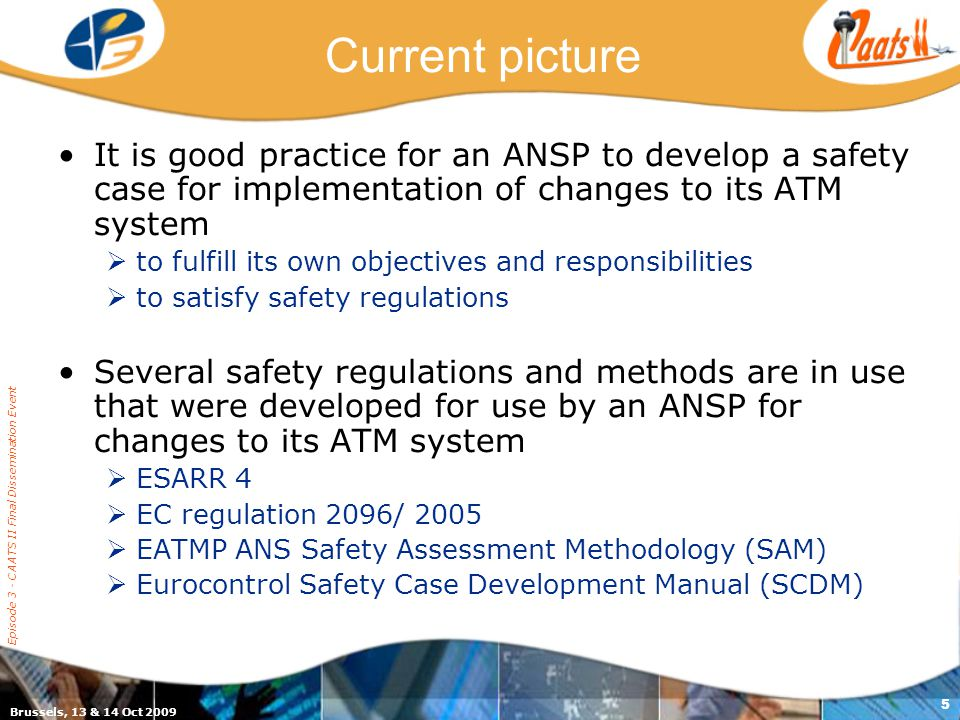 Brussels, 13 & 14 Oct 2009 Episode 3 - CAATS II Final Dissemination Event 5 Current picture It is good practice for an ANSP to develop a safety case for implementation of changes to its ATM system  to fulfill its own objectives and responsibilities  to satisfy safety regulations Several safety regulations and methods are in use that were developed for use by an ANSP for changes to its ATM system  ESARR 4  EC regulation 2096/ 2005  EATMP ANS Safety Assessment Methodology (SAM)  Eurocontrol Safety Case Development Manual (SCDM)