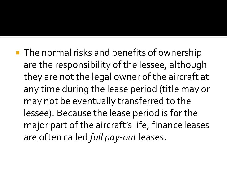  The normal risks and benefits of ownership are the responsibility of the lessee, although they are not the legal owner of the aircraft at any time during the lease period (title may or may not be eventually transferred to the lessee).