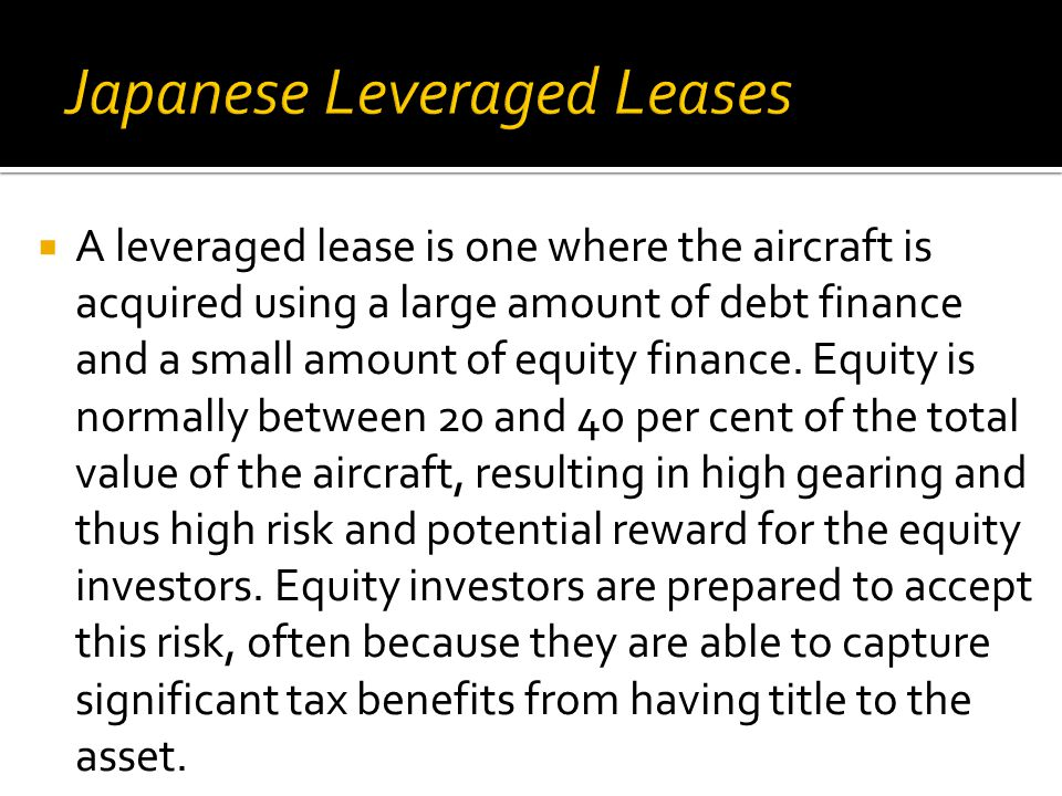  A leveraged lease is one where the aircraft is acquired using a large amount of debt finance and a small amount of equity finance.