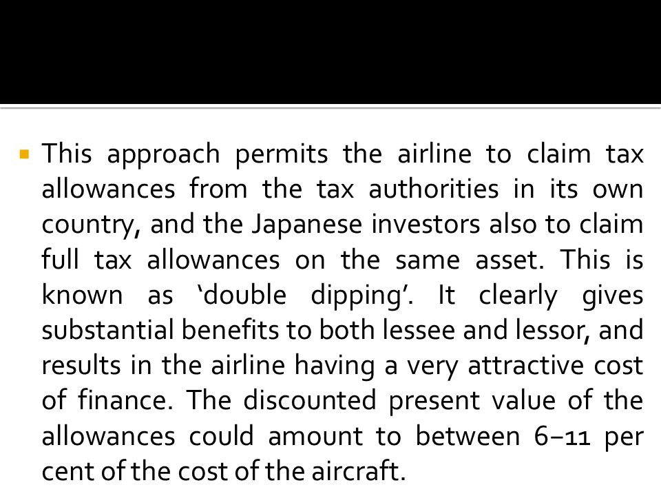  This approach permits the airline to claim tax allowances from the tax authorities in its own country, and the Japanese investors also to claim full tax allowances on the same asset.