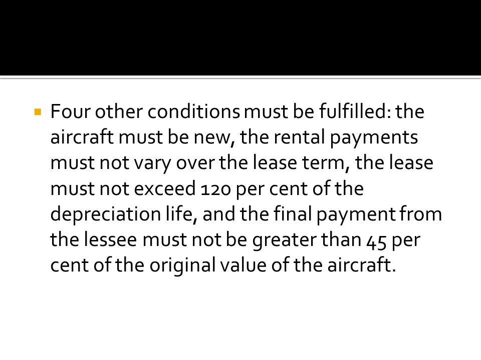  Four other conditions must be fulfilled: the aircraft must be new, the rental payments must not vary over the lease term, the lease must not exceed 120 per cent of the depreciation life, and the final payment from the lessee must not be greater than 45 per cent of the original value of the aircraft.