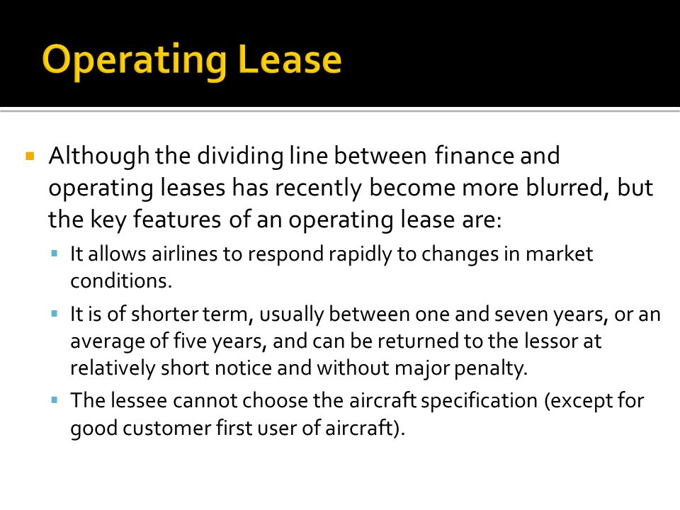  Although the dividing line between finance and operating leases has recently become more blurred, but the key features of an operating lease are:  It allows airlines to respond rapidly to changes in market conditions.