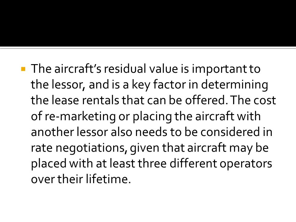  The aircraft's residual value is important to the lessor, and is a key factor in determining the lease rentals that can be offered.