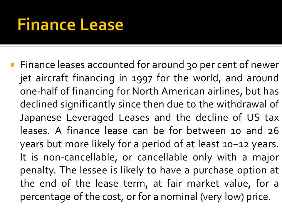  Finance leases accounted for around 30 per cent of newer jet aircraft financing in 1997 for the world, and around one-half of financing for North American airlines, but has declined significantly since then due to the withdrawal of Japanese Leveraged Leases and the decline of US tax leases.