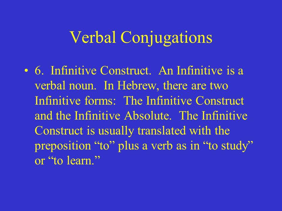 Verbal Conjugations 6. Infinitive Construct. An Infinitive is a verbal noun.