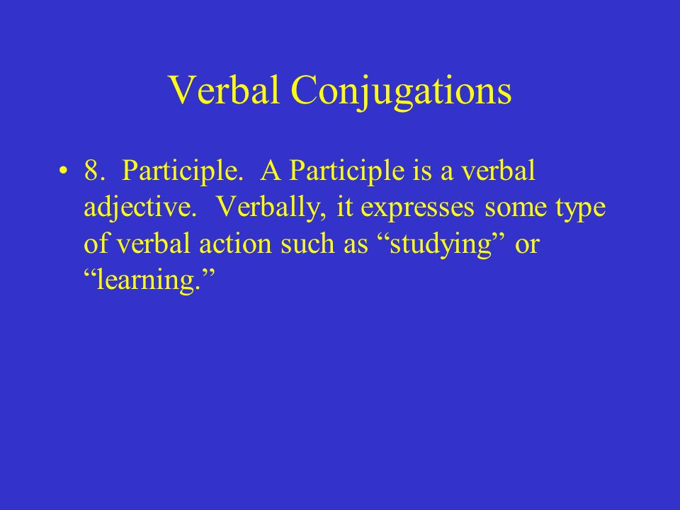Verbal Conjugations 8. Participle. A Participle is a verbal adjective.