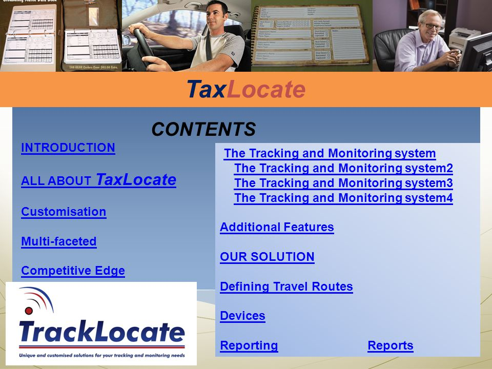 CONTENTS INTRODUCTION ALL ABOUT TaxLocate Customisation Multi-faceted Competitive Edge The Tracking and Monitoring system The Tracking and Monitoring system2 The Tracking and Monitoring system3 The Tracking and Monitoring system4 Additional Features OUR SOLUTION Defining Travel Routes Devices ReportingReports TaxLocate