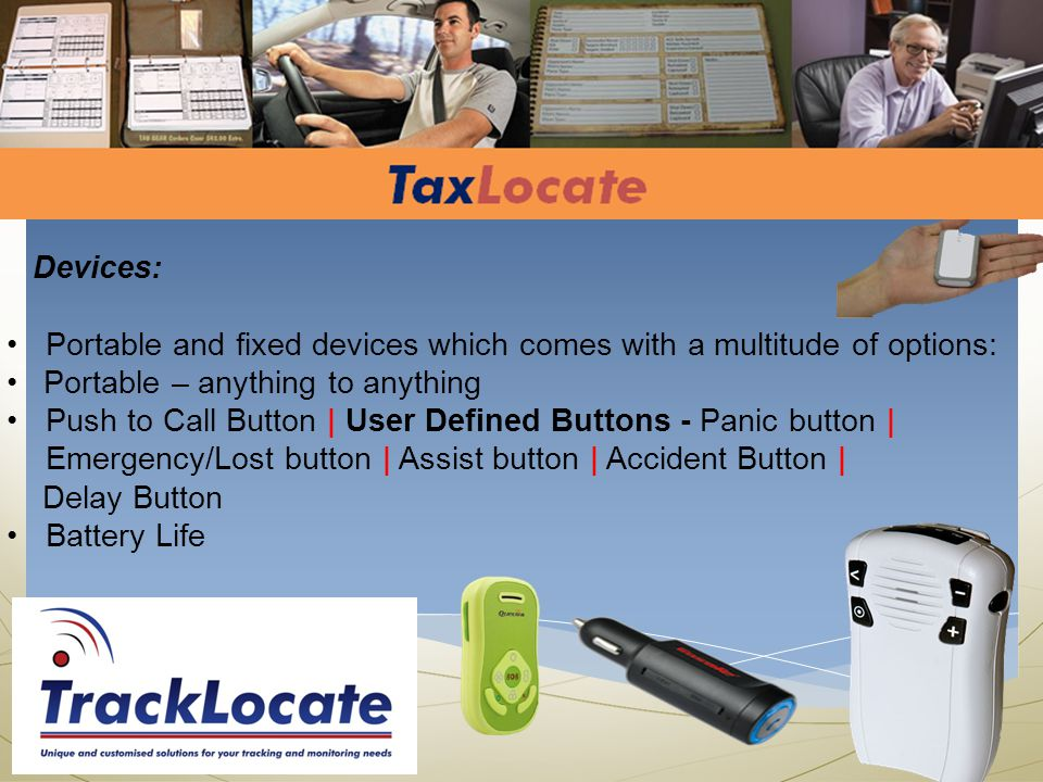 Devices: Portable and fixed devices which comes with a multitude of options: Portable – anything to anything Push to Call Button | User Defined Buttons - Panic button | Emergency/Lost button | Assist button | Accident Button | Delay Button Battery Life