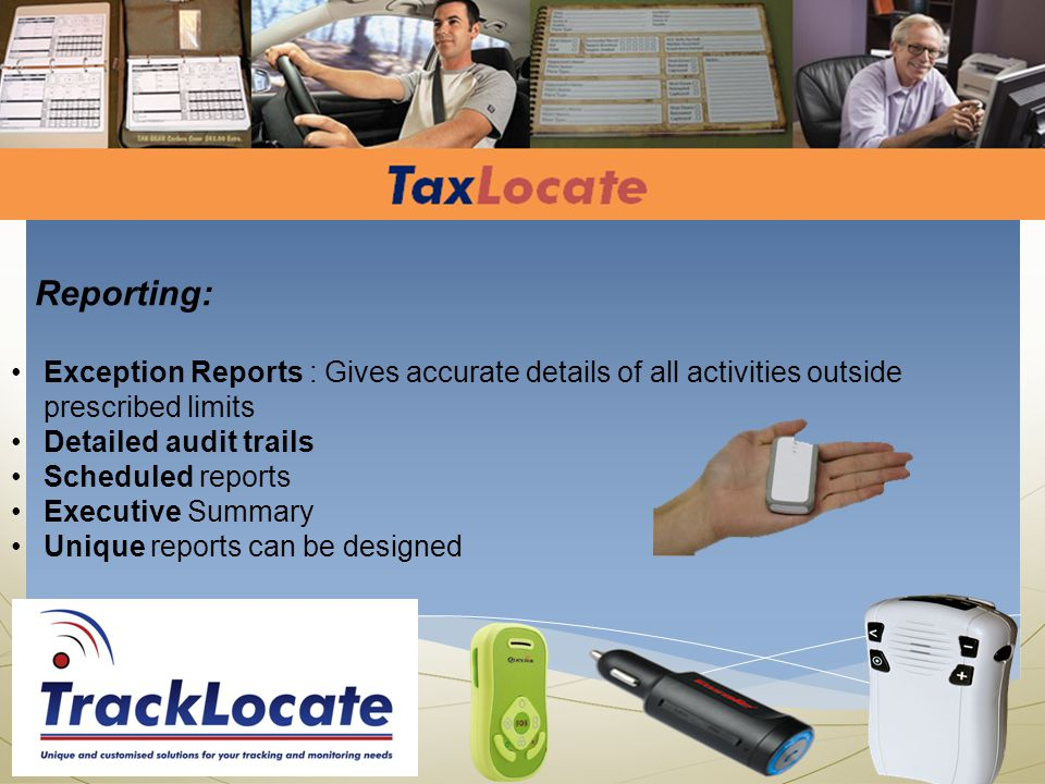 Reporting: Exception Reports : Gives accurate details of all activities outside prescribed limits Detailed audit trails Scheduled reports Executive Summary Unique reports can be designed