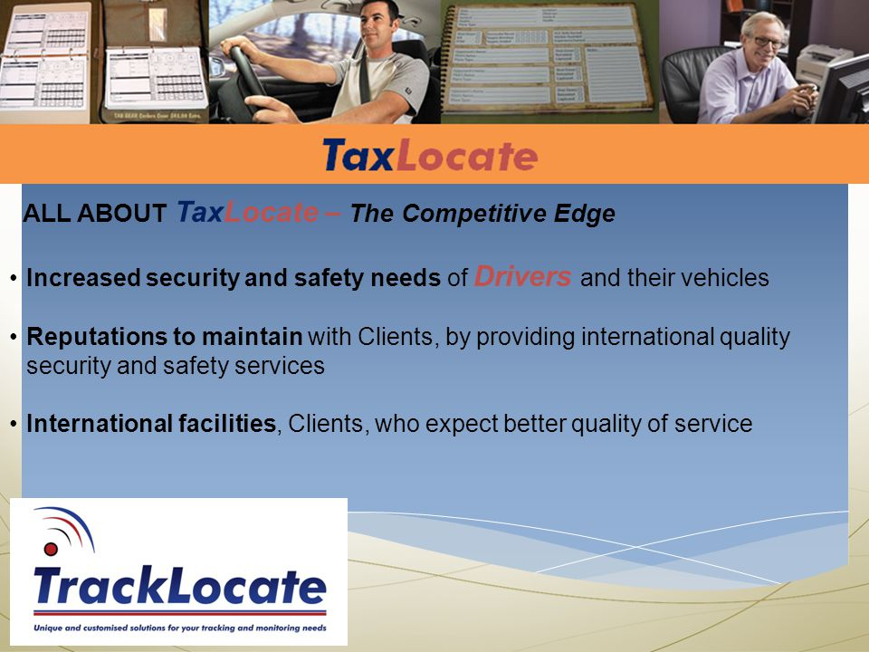 ALL ABOUT TaxLocate – The Competitive Edge Increased security and safety needs of Drivers and their vehicles Reputations to maintain with Clients, by providing international quality security and safety services International facilities, Clients, who expect better quality of service