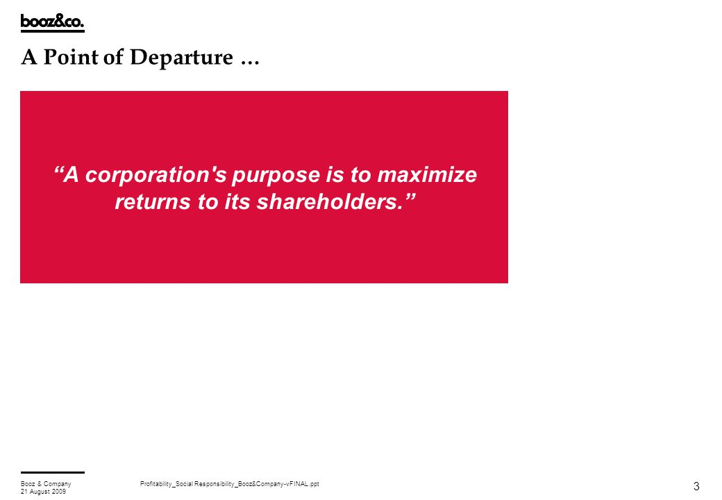 "Profitability_Social Responsibility_Booz&Company-vFINAL.pptBooz & Company 21 August 2009 3 A Point of Departure … ""A corporation's purpose is to maxim"