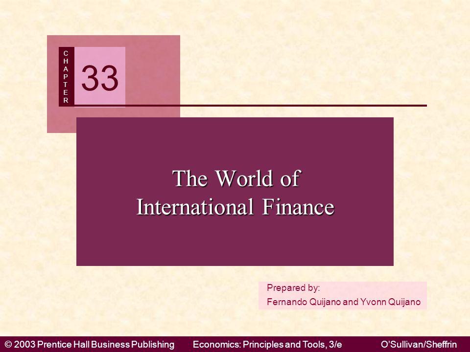 © 2003 Prentice Hall Business PublishingEconomics: Principles and Tools, 3/eO'Sullivan/Sheffrin Prepared by: Fernando Quijano and Yvonn Quijano CHAPTERCHAPTER 33 The World of International Finance