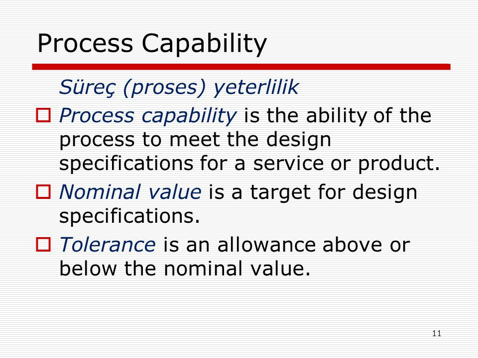 Process Capability Süreç (proses) yeterlilik  Process capability is the ability of the process to meet the design specifications for a service or product.