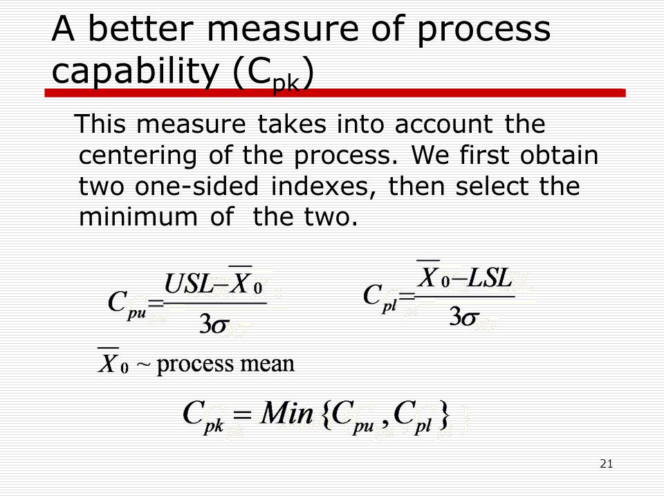 A better measure of process capability (C pk ) 21 This measure takes into account the centering of the process.