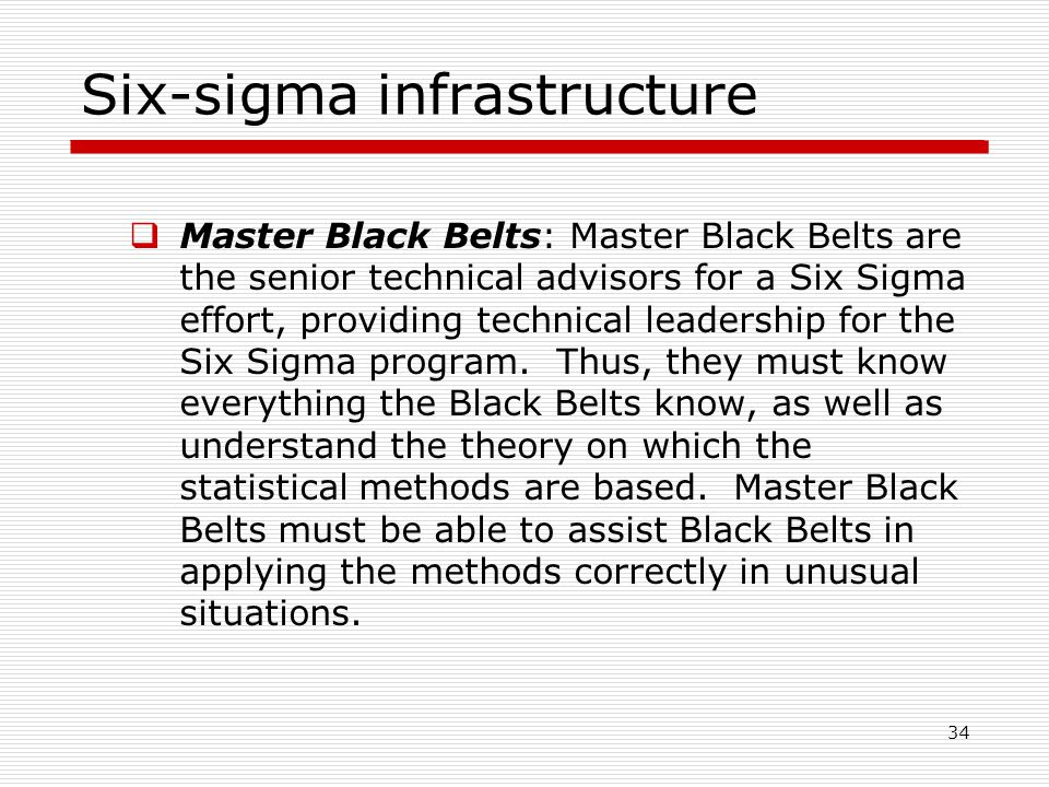 Six-sigma infrastructure  Master Black Belts: Master Black Belts are the senior technical advisors for a Six Sigma effort, providing technical leadership for the Six Sigma program.