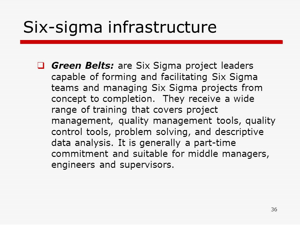 Six-sigma infrastructure  Green Belts: are Six Sigma project leaders capable of forming and facilitating Six Sigma teams and managing Six Sigma projects from concept to completion.