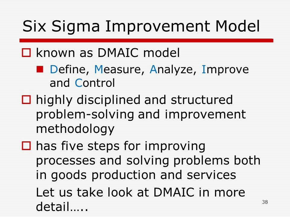 Six Sigma Improvement Model  known as DMAIC model Define, Measure, Analyze, Improve and Control  highly disciplined and structured problem-solving and improvement methodology  has five steps for improving processes and solving problems both in goods production and services Let us take look at DMAIC in more detail…..
