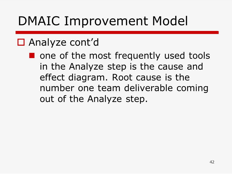DMAIC Improvement Model  Analyze cont'd one of the most frequently used tools in the Analyze step is the cause and effect diagram.