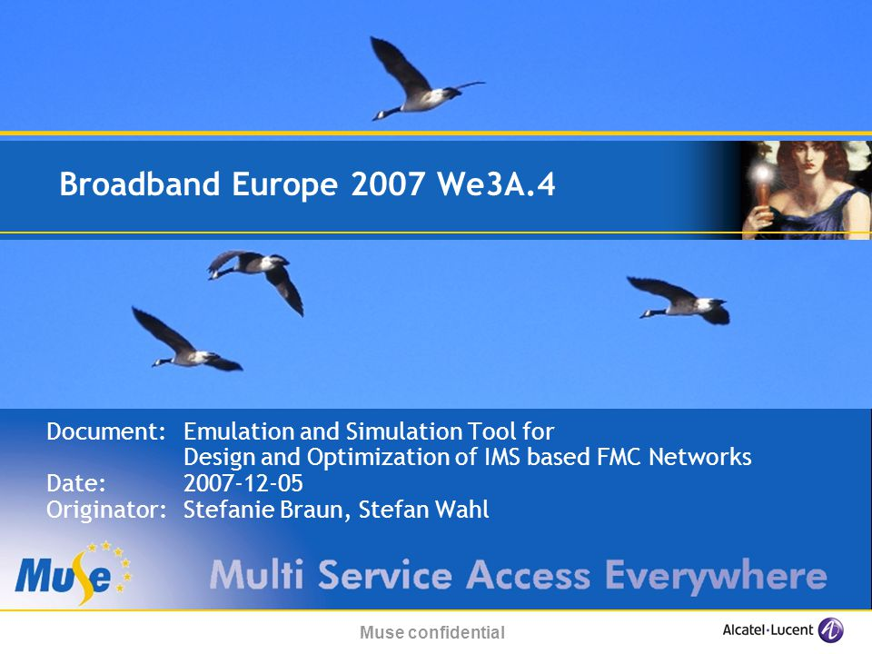 Muse confidential Broadband Europe 2007 We3A.4 Document:Emulation and Simulation Tool for Design and Optimization of IMS based FMC Networks Date: Originator:Stefanie Braun, Stefan Wahl
