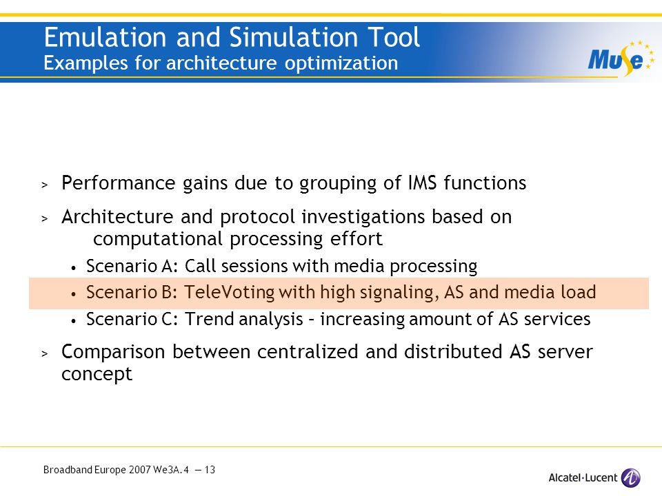 Broadband Europe 2007 We3A.4 — 13 Emulation and Simulation Tool Examples for architecture optimization > Performance gains due to grouping of IMS functions > Architecture and protocol investigations based on computational processing effort Scenario A: Call sessions with media processing Scenario B: TeleVoting with high signaling, AS and media load Scenario C: Trend analysis – increasing amount of AS services > Comparison between centralized and distributed AS server concept